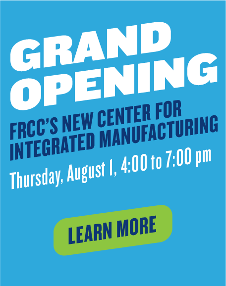 Grand Opening FRCC's New Center For Integrated Manufacturing Thursday, August 1, 4:00 to 7:00 pm| Learn More